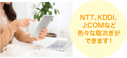 NTT、KDDI、J:COMなど色々な取次ぎができます!
